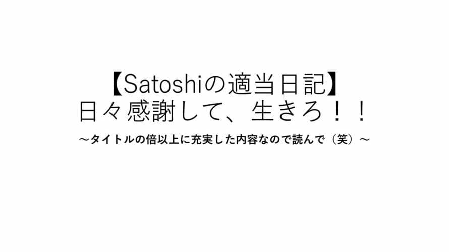 【Satoshiの適当日記】日々感謝して、生きろ!!