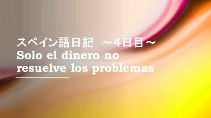 """""""Solo el dinero no resuelve los problemas"""" Diario día4 ~スペイン語日記 4日目~"""